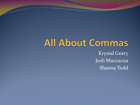 Krystal Geary Josh Mazzacua Shanna Todd. What is the purpose of commas? Commas are used to add details to a sentence and to separate the structural elements.