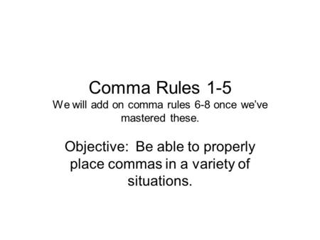Comma Rules 1-5 We will add on comma rules 6-8 once we've mastered these. Objective: Be able to properly place commas in a variety of situations.