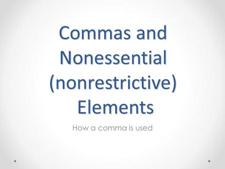Commas and Nonessential (nonrestrictive) Elements How a comma is used.