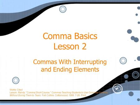 Comma Basics Lesson 2 Commas With Interrupting and Ending Elements Works Cited Larson, Randy. Comma Short Course. Commas Teaching Students to Use Commas.