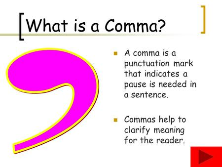 What is a Comma? A comma is a punctuation mark that indicates a pause is needed in a sentence. Commas help to clarify meaning for the reader. ,