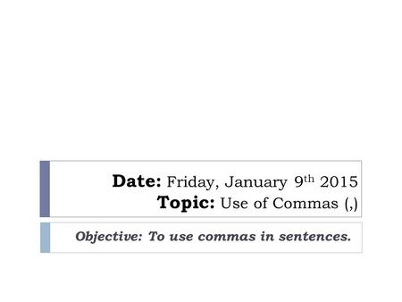 Date: Friday, January 9 th 2015 Topic: Use of Commas (,) Objective: To use commas in sentences.