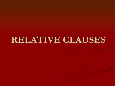 RELATIVE CLAUSES. What are relative clauses? Subordinate clauses which allow us to add information about people or things we are talking to, without a.