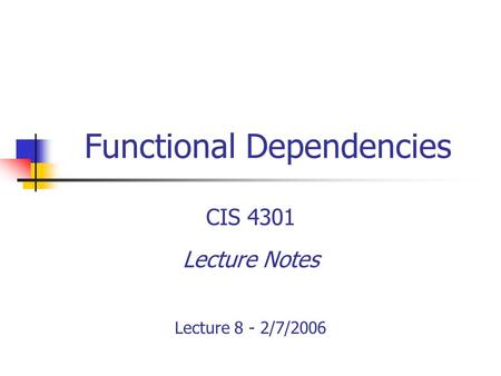 Functional Dependencies CIS 4301 Lecture Notes Lecture 8 - 2/7/2006.