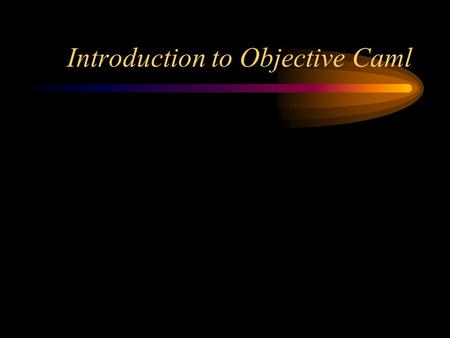 Introduction to Objective Caml. General comments ML is a purely functional language--there are (almost) no side effects There are two basic dialects of.