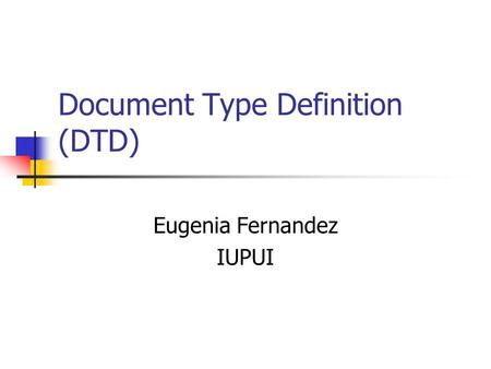 Document Type Definition (DTD) Eugenia Fernandez IUPUI.