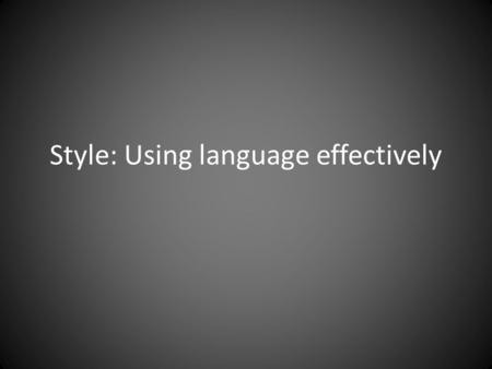 Style: Using language effectively. The two most important things.