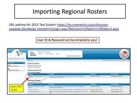 Importing Regional Rosters Open TEST event URL address for 2015 Test System: https://tournaments-usyouthsoccer- updates.idevdesign.net/admin/Login.aspx?Redirect=%2fadmin%2fDefault.aspxhttps://tournaments-usyouthsoccer-
