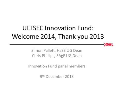 ULTSEC Innovation Fund: Welcome 2014, Thank you 2013 Simon Pallett, HaSS UG Dean Chris Phillips, SAgE UG Dean Innovation Fund panel members 9 th December.