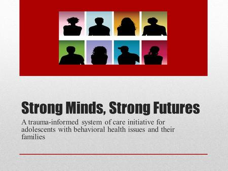 Strong Minds, Strong Futures A trauma-informed system of care initiative for adolescents with behavioral health issues and their families.