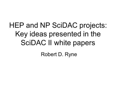 HEP and NP SciDAC projects: Key ideas presented in the SciDAC II white papers Robert D. Ryne.