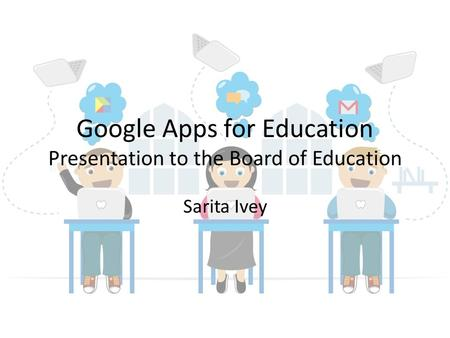 Google Apps for Education Presentation to the Board of Education Sarita Ivey.