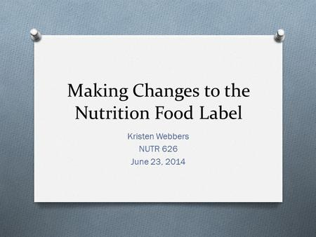Making Changes to the Nutrition Food Label Kristen Webbers NUTR 626 June 23, 2014.
