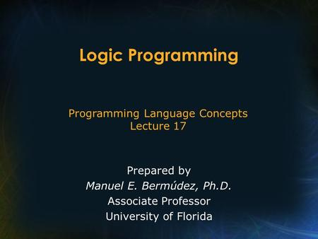 Programming Language Concepts Lecture 17 Prepared by Manuel E. Bermúdez, Ph.D. Associate Professor University of Florida Logic Programming.