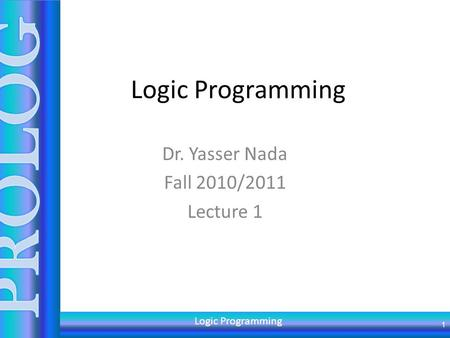 Logic Programming Dr. Yasser Nada Fall 2010/2011 Lecture 1 1 Logic Programming.