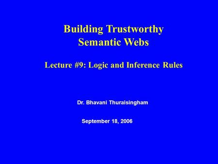 Dr. Bhavani Thuraisingham September 18, 2006 Building Trustworthy Semantic Webs Lecture #9: Logic and Inference Rules.