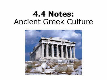 4.4 Notes: Ancient Greek Culture. Analyze the political and ethical ideas developed by Greek philosophers. Understand how balance and order governed Greek.