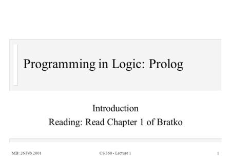 MB: 26 Feb 2001CS 360 - Lecture 11 Introduction Reading: Read Chapter 1 of Bratko Programming in Logic: Prolog.