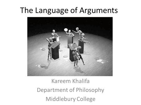 The Language of Arguments Kareem Khalifa Department of Philosophy Middlebury College.