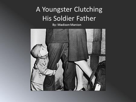 A Youngster Clutching His Soldier Father By: Madison Manion.