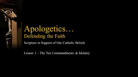 Apologetics… Defending the Faith Scripture in Support of Our Catholic Beliefs Lesson 1 – The Ten Commandments & Idolatry.