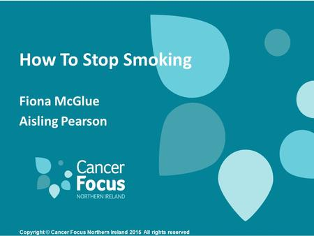 How To Stop Smoking Fiona McGlue Aisling Pearson Copyright © Cancer Focus Northern Ireland 2015 All rights reserved.