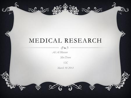 MEDICAL RESEARCH Ali Al Hassan Mrs.Timm 12C March 10 2013.