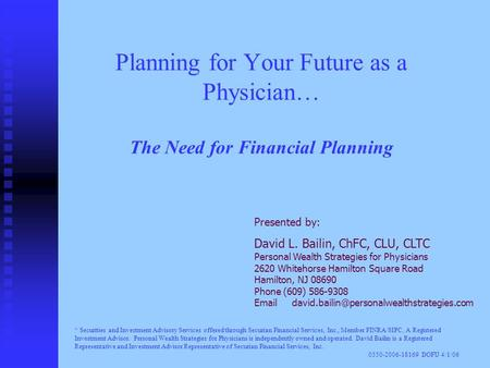 Planning for Your Future as a Physician… The Need for Financial Planning Presented by: David L. Bailin, ChFC, CLU, CLTC Personal Wealth Strategies for.