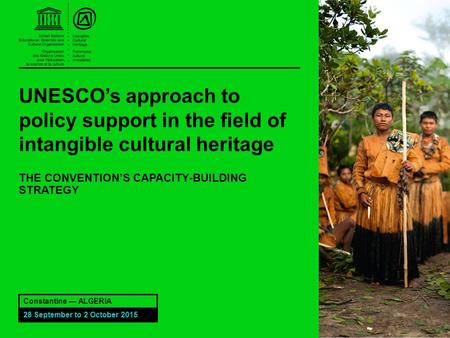 UNESCO's approach to policy support in the field of intangible cultural heritage THE CONVENTION'S CAPACITY-BUILDING STRATEGY Constantine — ALGERIA 28 September.