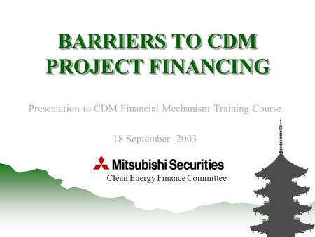 0 BARRIERS TO CDM PROJECT FINANCING Presentation to CDM Financial Mechanism Training Course 18 September 2003 Clean Energy Finance Committee.