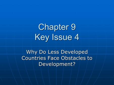 Chapter 9 Key Issue 4 Why Do Less Developed Countries Face Obstacles to Development?