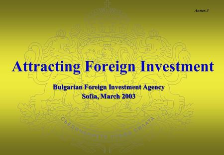 Bulgarian Foreign Investment Agency Sofia, March 2003 Attracting Foreign Investment Annex 3.