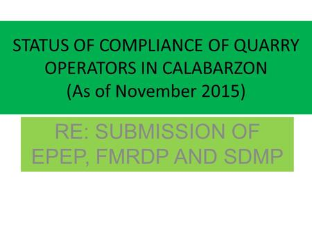 STATUS OF COMPLIANCE OF QUARRY OPERATORS IN CALABARZON (As of November 2015) RE: SUBMISSION OF EPEP, FMRDP AND SDMP.