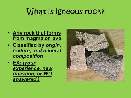 What is igneous rock? Any rock that forms from magma or lava