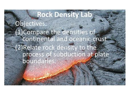 Rock Density Lab Objectives: (1)Compare the densities of continental and oceanic crust (2)Relate rock density to the process of subduction at plate boundaries.