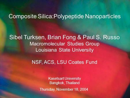 Composite Silica:Polypeptide Nanoparticles Sibel Turksen, Brian Fong & Paul S. Russo Macromolecular Studies Group Louisiana State University NSF, ACS,