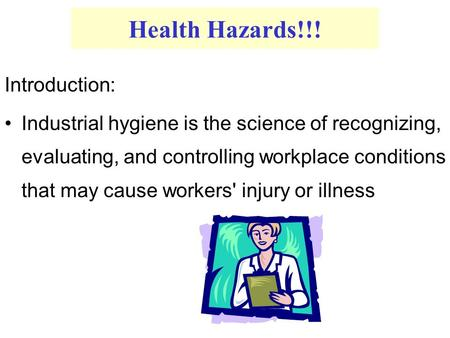 Health Hazards!!! Introduction: Industrial hygiene is the science of recognizing, evaluating, and controlling workplace conditions that may cause workers'