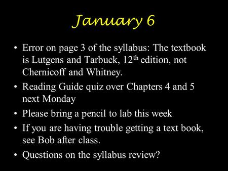 January 6 Error on page 3 of the syllabus: The textbook is Lutgens and Tarbuck, 12 th edition, not Chernicoff and Whitney. Reading Guide quiz over Chapters.