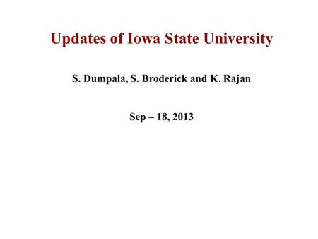 Updates of Iowa State University S. Dumpala, S. Broderick and K. Rajan Sep – 18, 2013.
