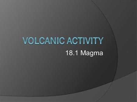 18.1 Magma. Magma  Molten rock, mineral grains, and dissolved gasses deep inside Earth  Rocks begin to melt at 800 o -1200 o C  Depth, pressure and.