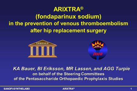 SANOFI-SYNTHELABOARIXTRA ® 1 ARIXTRA ® (fondaparinux sodium) in the prevention of venous thromboembolism after hip replacement surgery KA Bauer, BI Eriksson,