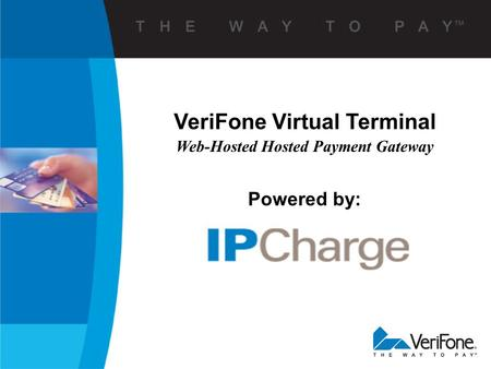 VeriFone Virtual Terminal Web-Hosted Hosted Payment Gateway Powered by:
