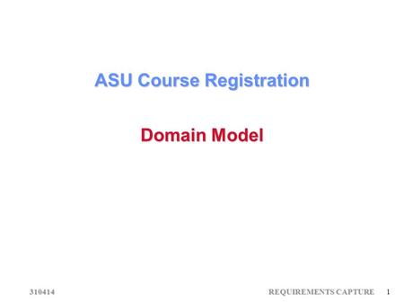 310414 REQUIREMENTS CAPTURE 1 ASU Course Registration Domain Model.