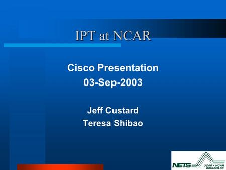 IPT at NCAR Cisco Presentation 03-Sep-2003 Jeff Custard Teresa Shibao.