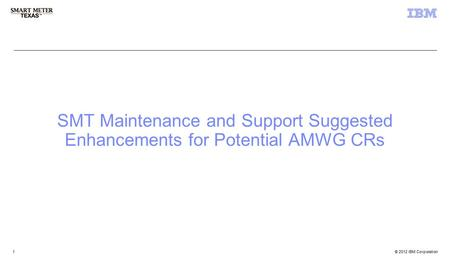 © 2012 IBM Corporation 3 rd Party Registration & Account Management 1 1 SMT Maintenance and Support Suggested Enhancements for Potential AMWG CRs.