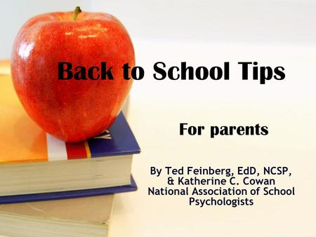 Back to School Tips For parents By Ted Feinberg, EdD, NCSP, & Katherine C. Cowan National Association of School Psychologists.
