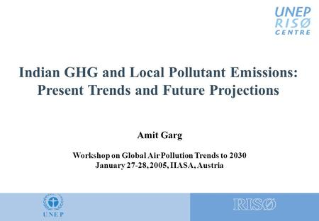 Indian GHG and Local Pollutant Emissions: Present Trends and Future Projections Amit Garg Workshop on Global Air Pollution Trends to 2030 January 27-28,