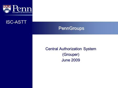 ISC-ASTT PennGroups Central Authorization System (Grouper) June 2009.
