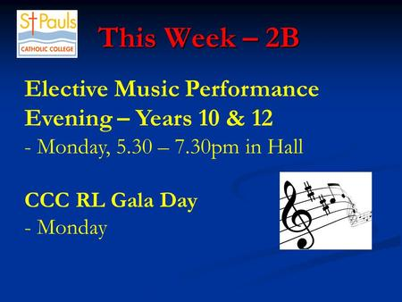This Week – 2B This Week – 2B Elective Music Performance Evening – Years 10 & 12 - Monday, 5.30 – 7.30pm in Hall CCC RL Gala Day - Monday.