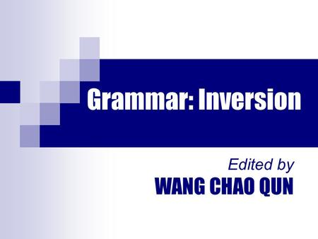 Grammar: Inversion Edited by WANG CHAO QUN. 1.Had I known what was going to happen, I would never have left her alone. (=If I had known what was going.